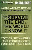 How to Survive the End of the World As We Know It Tactics, Techniques and Technologies for Uncertain Times, James Wesley, Rawles