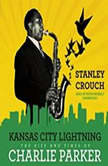Kansas City Lightning The Rise and Times of Charlie Parker, Stanley Crouch