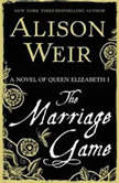The Marriage Game A Novel of Queen Elizabeth I, Alison Weir