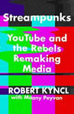 Streampunks YouTube and the Rebels Remaking Media, Robert Kyncl