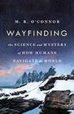 Wayfinding The Science and Mystery of How Humans Navigate the World, M. R. O'Connor