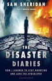 The Disaster Diaries How I Learned to Stop Worrying and Love the Apocalypse, Sam Sheridan