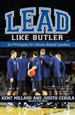 Lead Like Butler Six Principles for Values-Based Leaders, M. Kent Millard
