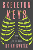 Skeleton Keys The Secret Life of Bone, Brian Switek