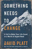 Something Needs to Change A Call to Make Your Life Count in a World of Urgent Need, David Platt