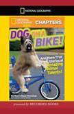National Geographic Kids Chapters: Dog on a Bike And More True Stories of Amazing Animal Talents!, Moira Rose Donohue