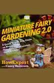 Miniature Fairy Gardening 2.0 A Quick Step by Step Guide on How to Make Your Own Fun Miniature Fairy Gardens, HowExpert