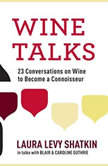Wine Talks 23 Conversations to Becoming a Wine Connoisseur, Laura Levy Shatkin