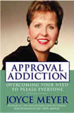 Approval Addiction Overcoming Your Need to Please Everyone, Joyce Meyer