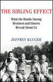 The Sibling Effect What the Bonds Among Brothers and Sisters Reveal About Us, Jeffrey Kluger