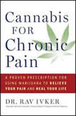 Cannabis for Chronic Pain A Proven Prescription for Using Marijuana to Relieve Your Pain and Heal Your Life, Rav Ivker