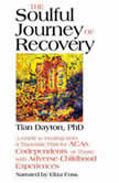 The Soulful Journey of Recovery A Guide to Healing from a Traumatic Past for ACAs, Codependents, or Those with Adverse Childhood Experiences, Tian Dayton
