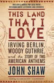 This Land That I Love Irving Berlin, Woody Guthrie, and the Story of Two American Anthems, John Shaw