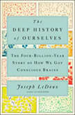 The Deep History of Ourselves The Four-Billion-Year Story of How We Got Conscious Brains, Joseph LeDoux