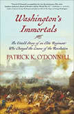 Washingtons Immortals The Untold Story of an Elite Regiment Who Changed the Course of the Revolution, Patrick K. ODonnell