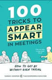 100 Tricks to Appear Smart in Meetings How to Get By Without Even Trying, Sarah Cooper