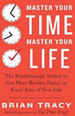 Master Your Time, Master Your Life The Breakthrough System to Get More Results, Faster, in Every Area of Your Life, Brian Tracy