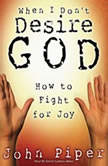 When I Don't Desire God How To Fight For Joy, John Piper