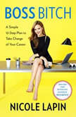 Boss Bitch A Simple 12-Step Plan to Take Charge of Your Career, Nicole Lapin