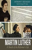 Meet Martin Luther A Sketch of the Reformer's Life, Anthony T Selvaggio