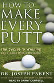 How to Make Every Putt The Secret to Winning Golf's Game Within the Game, Dr. Joseph Parent