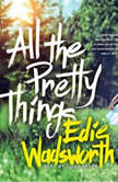 All the Pretty Things The Story of a Southern Girl Who Went through Fire to Find Her Way Home, Edie Wadsworth