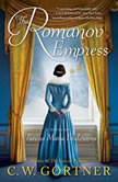 The Romanov Empress A Novel of Tsarina Maria Feodorovna, C.  W. Gortner