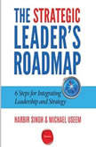The Strategic Leader's Roadmap 6 Steps for Integrating Leadership and Strategy, Harbir Singh