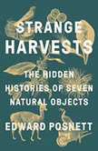 Strange Harvests The Hidden Histories of Seven Natural Objects, Edward Posnett