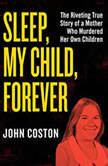 Sleep, My Child, Forever The Riveting True Story of a Mother Who Murdered Her Own Children, John Coston