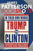 Trump vs. Clinton: In Their Own Words Everything You Need to Know to Vote Your Conscience, James Patterson