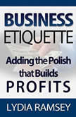 Business Etiquette : Adding The Polish That Builds Profits, Lydia Ramsey