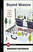 Beyond Measure The Big Impact of Small Changes, Margaret Heffernan