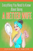 Everything You Need to Know About Being a Better Wife, Jennifer N. Smith