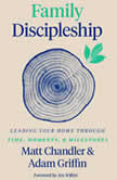 Family Discipleship Leading Your Home through Time, Moments, and Milestones, Matt Chandler