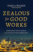 Zealous for Good Works Mobilizing Your Church for the Good of Your Community, Todd Wilson