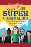 Superconsumers A Simple, Speedy, and Sustainable Path to Superior Growth, Eddie Yoon