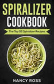 Spiralizer Cookbook: The Top 53 Spiralizer Recipes, Nancy Ross