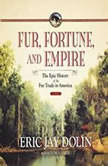 Fur,  Fortune,  and Empire The Epic History of the Fur Trade in America, Eric Jay Dolin