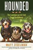 Hounded The Lowdown on Life from Three Dachshunds, Matt Ziselman