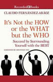 It's Not the How or the What but the Who Succeed by Surrounding Yourself with the Best, Claudio Fernandez-Araoz