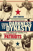 From Darkness to Dynasty The First 40 Years of the New England Patriots, Jerry  Thornton