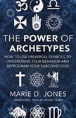 The Power of Archetypes How to Use Universal Symbols to Understand Your Behavior and Reprogram Your Subconscious, Marie D. Jones