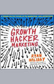 Growth Hacker Marketing A Primer on the Future of PR, Marketing, and Advertising, Ryan Holiday