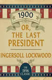 1900: Or; The Last President, Ingersoll Lockwood