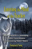 Entering the Mind of the Tracker Native Practices for Developing Intuitive Consciousness and Discovering Hidden Nature, Tamarack Song