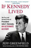 If Kennedy Lived The First and Second Terms of President John F. Kennedy: An Alternate History, Jeff Greenfield
