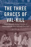 The Three Graces of Val-Kill Eleanor Roosevelt, Marion Dickerman, and Nancy Cook in the Place They Made Their Own, Emily Herring Wilson