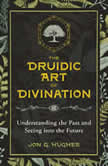 The Druidic Art of Divination Understanding the Past and Seeing into the Future, Jon G. Hughes