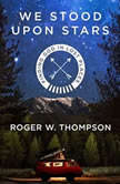 We Stood Upon Stars Finding God in Lost Places, Roger W. Thompson